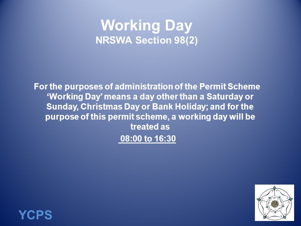 YCPS Working Day NRSWA Section 98(2) For the purposes of administration of the Permit Scheme 'Working Day' means a day other than a Saturday or Sunday, Christmas Day or Bank Holiday; and for the purpose of this permit scheme, a working day will be treated as 08:00 to 16:30
