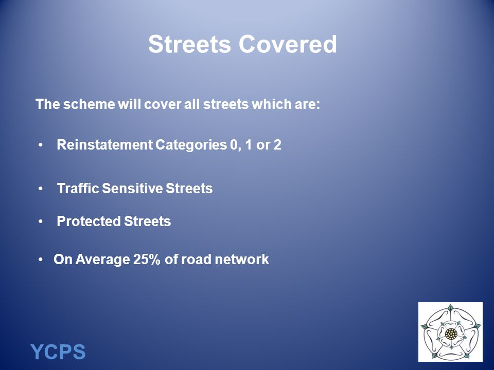 YCPS Streets Covered The scheme will cover all streets which are: Reinstatement Categories 0, 1 or 2 Traffic Sensitive Streets Protected Streets On Average 25% of road network