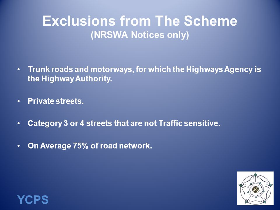 YCPS Exclusions from The Scheme (NRSWA Notices only) Trunk roads and motorways, for which the Highways Agency is the Highway Authority.