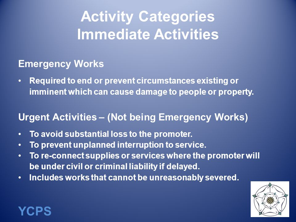 YCPS Activity Categories Immediate Activities Emergency Works Required to end or prevent circumstances existing or imminent which can cause damage to people or property.