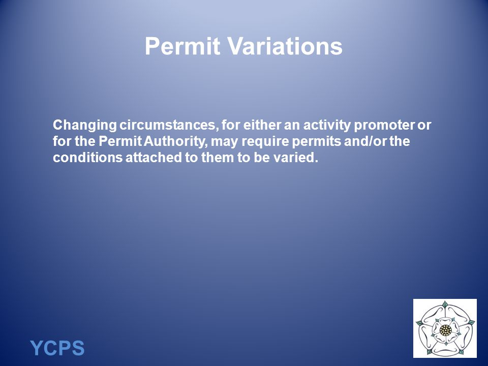 YCPS Permit Variations Changing circumstances, for either an activity promoter or for the Permit Authority, may require permits and/or the conditions attached to them to be varied.