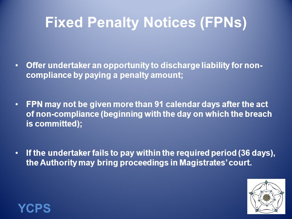 YCPS Fixed Penalty Notices (FPNs) Offer undertaker an opportunity to discharge liability for non- compliance by paying a penalty amount; FPN may not be given more than 91 calendar days after the act of non-compliance (beginning with the day on which the breach is committed); If the undertaker fails to pay within the required period (36 days), the Authority may bring proceedings in Magistrates' court.