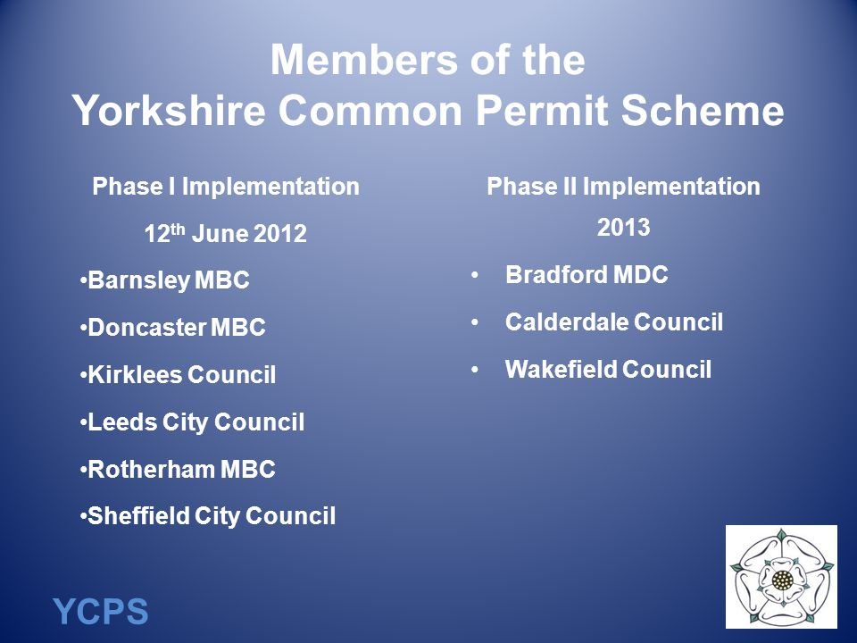 YCPS Members of the Yorkshire Common Permit Scheme Phase I Implementation 12 th June 2012 Barnsley MBC Doncaster MBC Kirklees Council Leeds City Council Rotherham MBC Sheffield City Council Phase II Implementation 2013 Bradford MDC Calderdale Council Wakefield Council