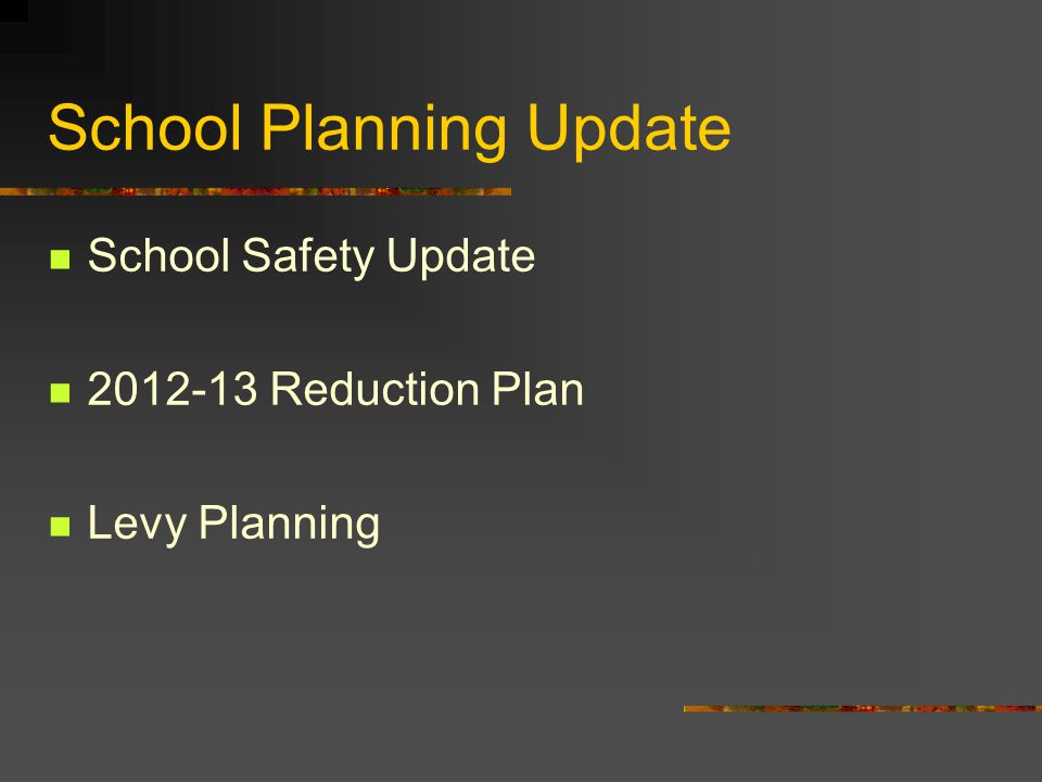 School Planning Update School Safety Update 2012-13 Reduction Plan Levy Planning