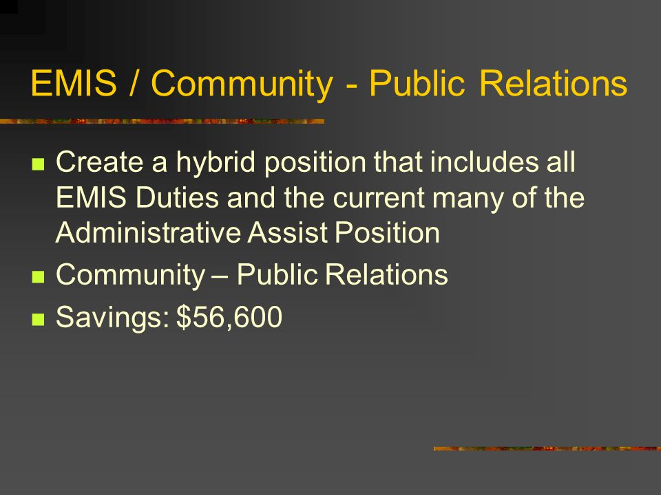 EMIS / Community - Public Relations Create a hybrid position that includes all EMIS Duties and the current many of the Administrative Assist Position Community – Public Relations Savings: $56,600
