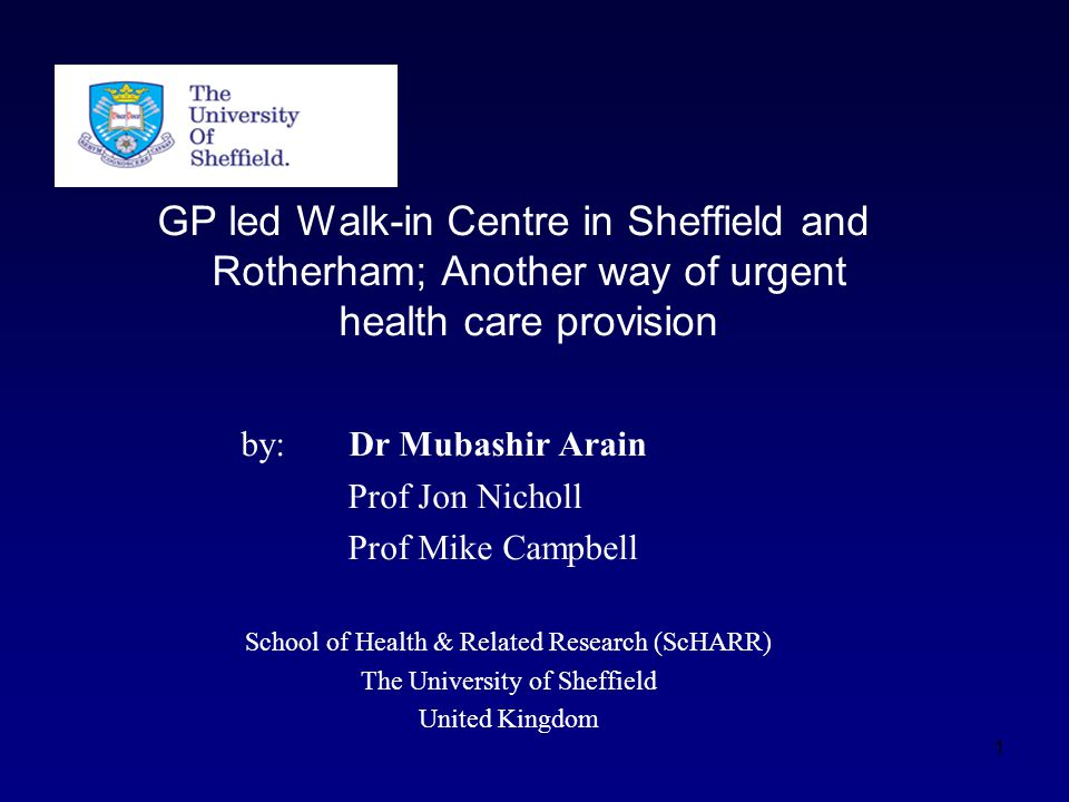 GP led Walk-in Centre in Sheffield and Rotherham; Another way of urgent health care provision by: Dr Mubashir Arain Prof Jon Nicholl Prof Mike Campbell School of Health & Related Research (ScHARR) The University of Sheffield United Kingdom 1