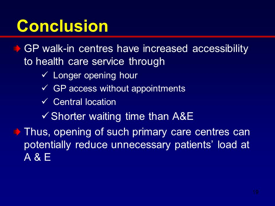 Conclusion GP walk-in centres have increased accessibility to health care service through Longer opening hour GP access without appointments Central location Shorter waiting time than A&E Thus, opening of such primary care centres can potentially reduce unnecessary patients' load at A & E 19