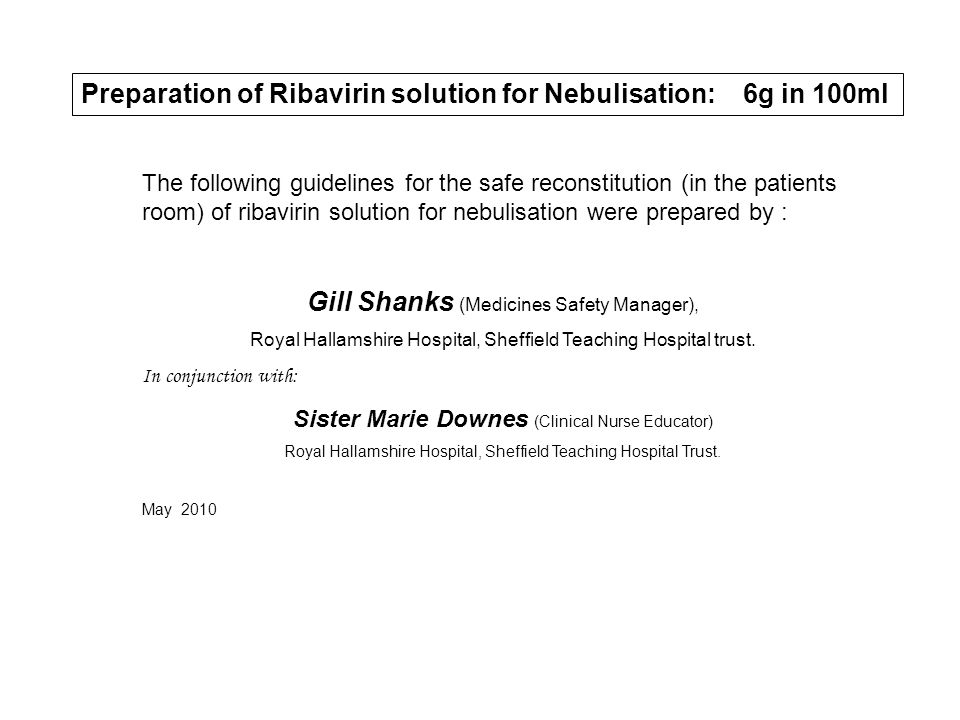 Preparation of Ribavirin solution for Nebulisation: 6g in 100ml The following guidelines for the safe reconstitution (in the patients room) of ribavirin solution for nebulisation were prepared by : Gill Shanks (Medicines Safety Manager), Royal Hallamshire Hospital, Sheffield Teaching Hospital trust.