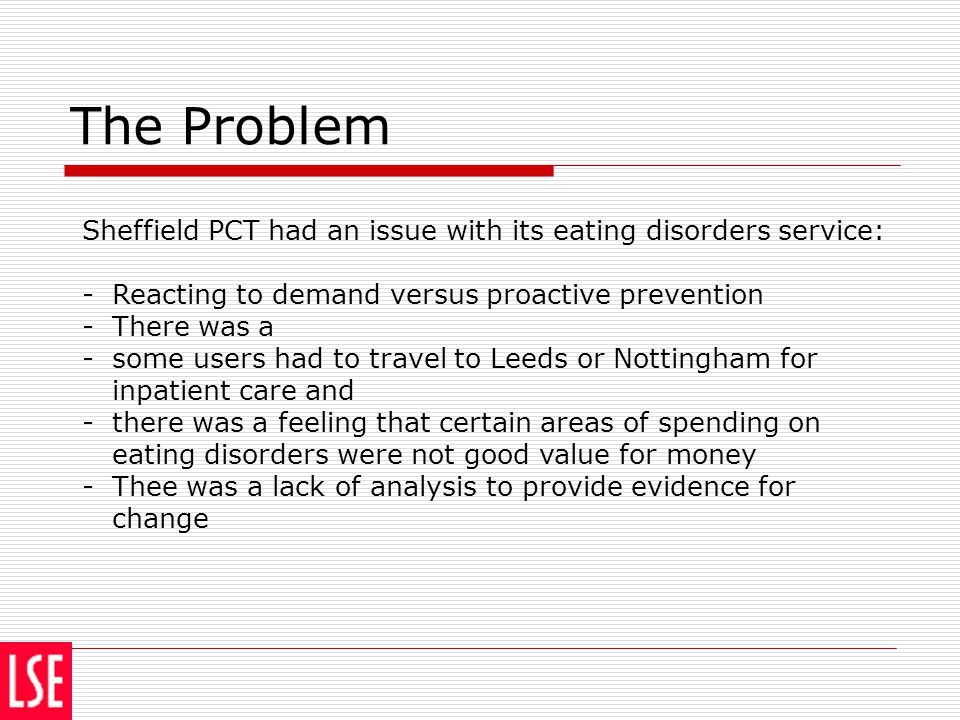 The Problem Sheffield PCT had an issue with its eating disorders service: -Reacting to demand versus proactive prevention -There was a -some users had