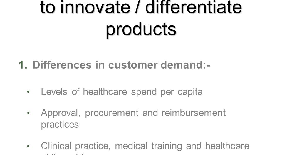 Factors affecting national ability to innovate / differentiate products 1.Differences in customer demand:- Levels of healthcare spend per capita Approval, procurement and reimbursement practices Clinical practice, medical training and healthcare philosophies Source: Arthur D Little/ DTI report 2004Sir Christopher O'Donnell – Sheffield 2012