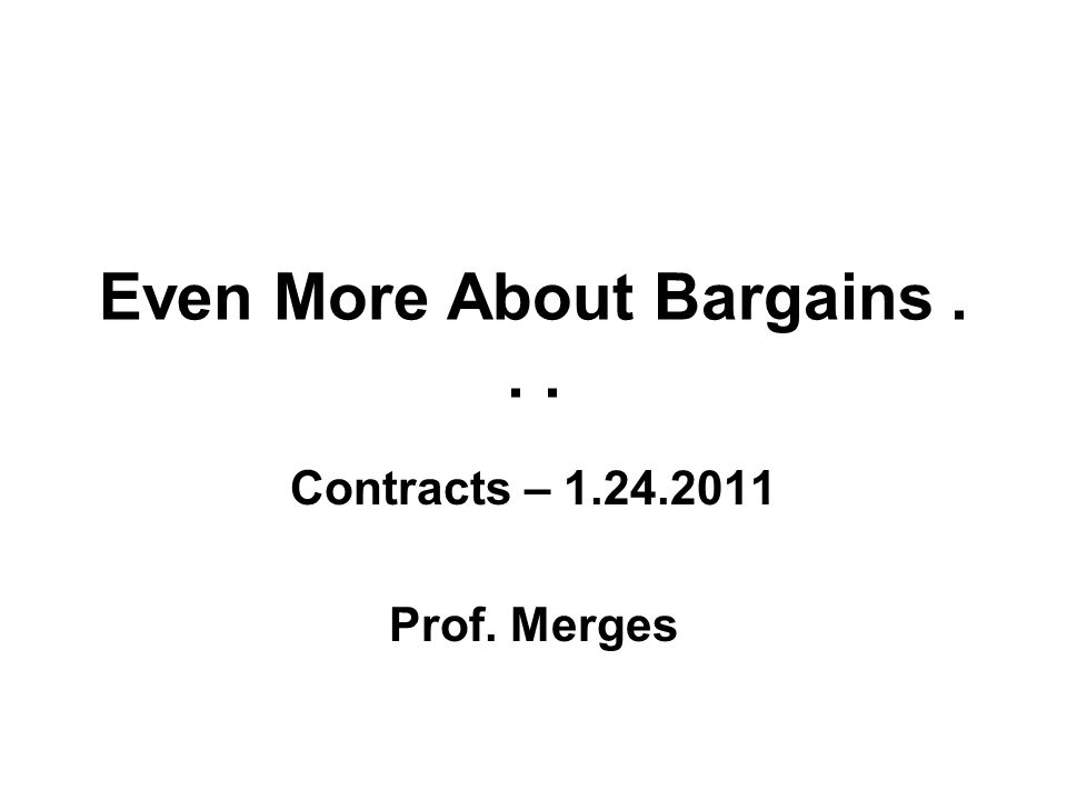 Even More About Bargains... Contracts – 1.24.2011 Prof. Merges