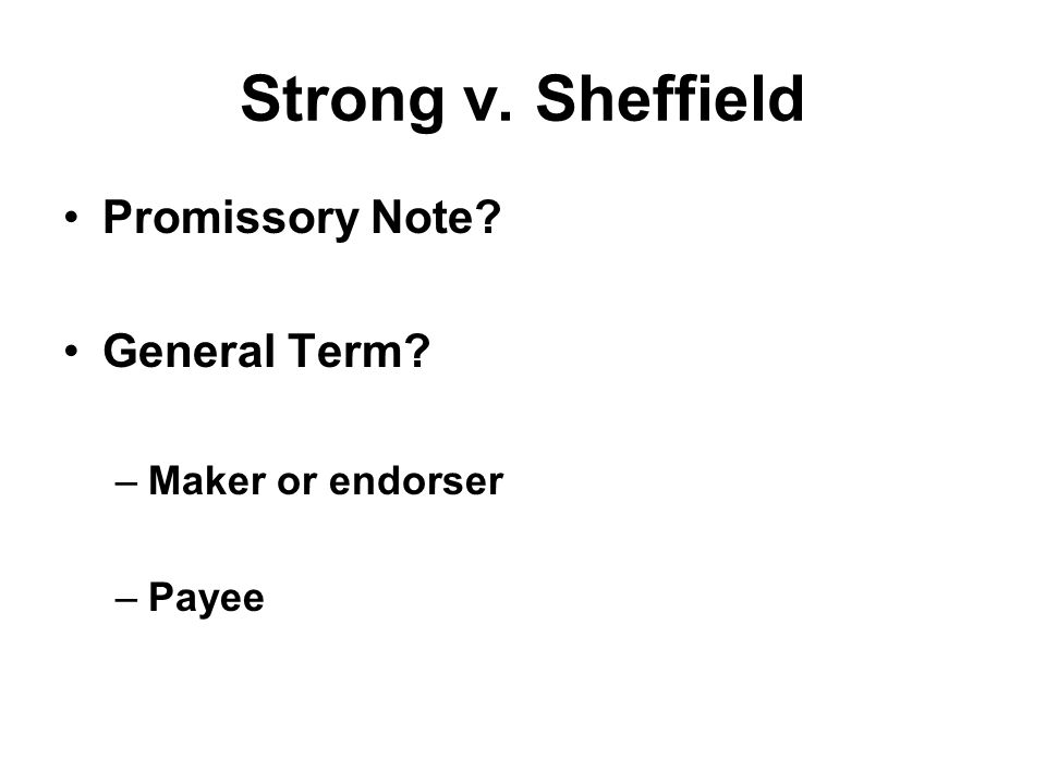 Strong v. Sheffield Promissory Note General Term –Maker or endorser –Payee
