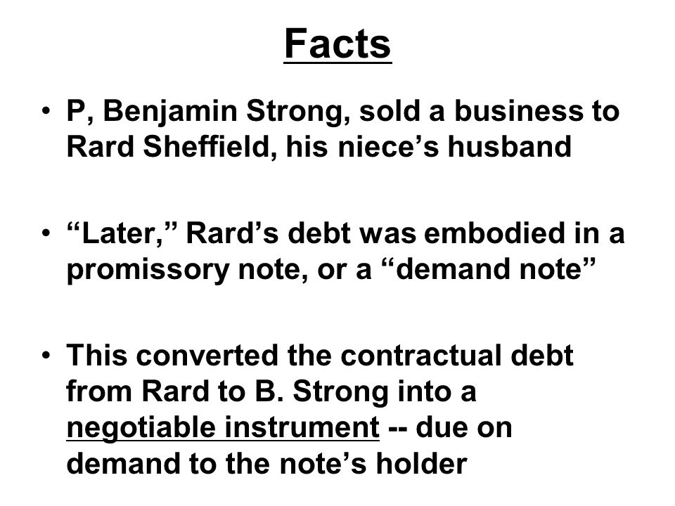 Facts P, Benjamin Strong, sold a business to Rard Sheffield, his niece's husband Later, Rard's debt was embodied in a promissory note, or a demand note This converted the contractual debt from Rard to B.