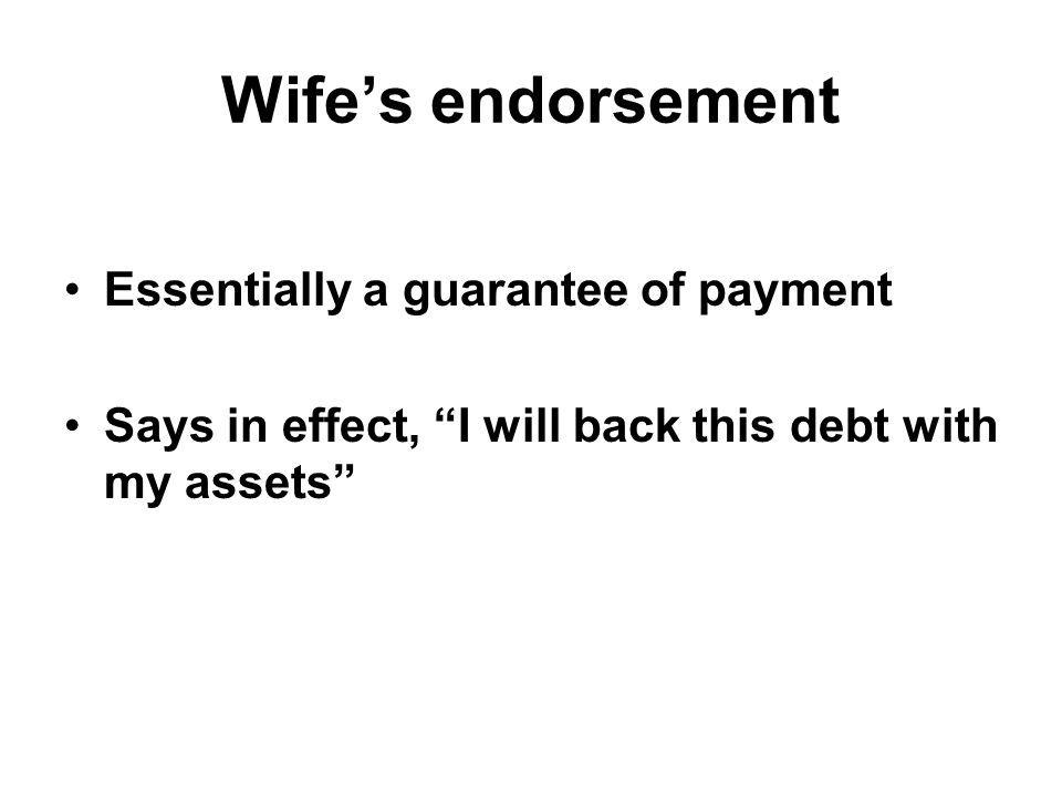 Wife's endorsement Essentially a guarantee of payment Says in effect, I will back this debt with my assets