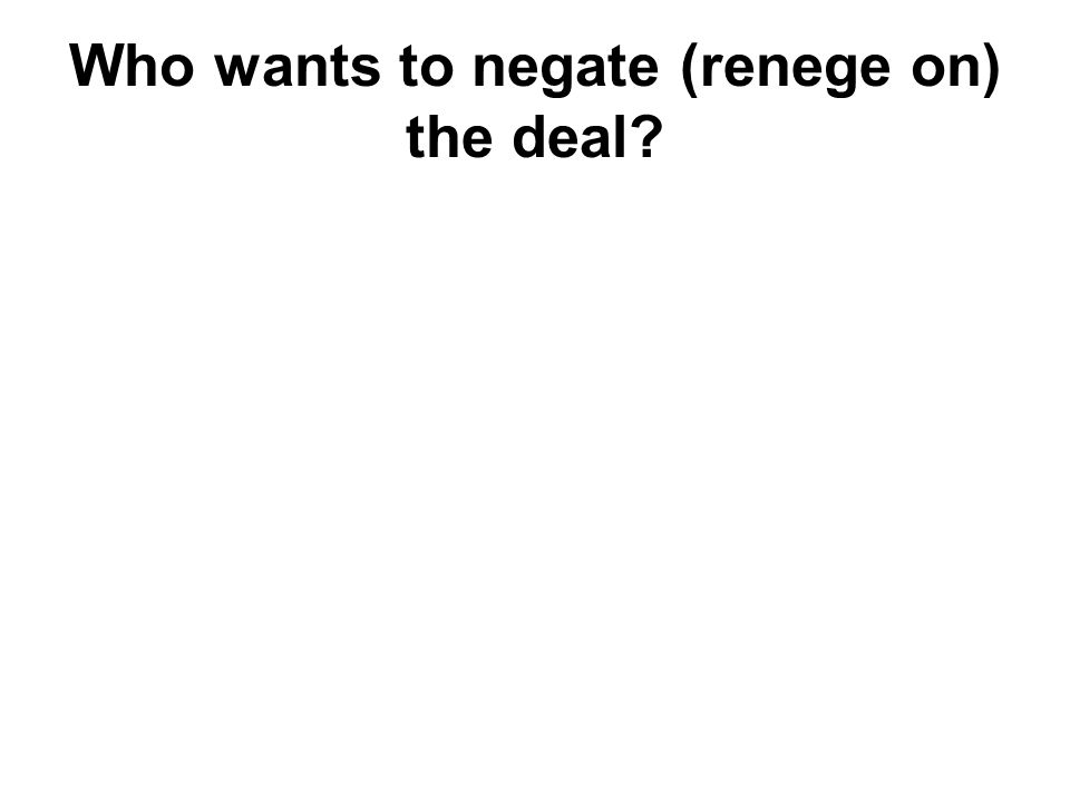 Who wants to negate (renege on) the deal