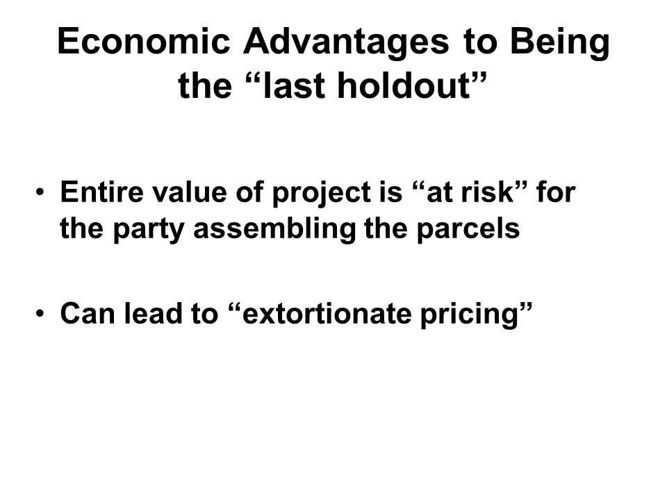 Economic Advantages to Being the last holdout Entire value of project is at risk for the party assembling the parcels Can lead to extortionate pricing