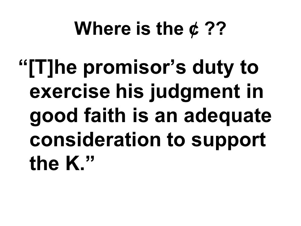 [T]he promisor's duty to exercise his judgment in good faith is an adequate consideration to support the K.