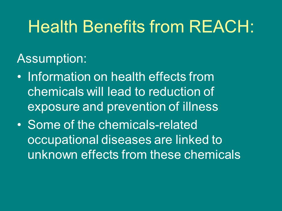 Health Benefits from REACH: Assumption: Information on health effects from chemicals will lead to reduction of exposure and prevention of illness Some of the chemicals-related occupational diseases are linked to unknown effects from these chemicals