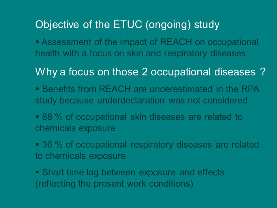 Objective of the ETUC (ongoing) study  Assessment of the impact of REACH on occupational health with a focus on skin and respiratory diseases Why a focus on those 2 occupational diseases .