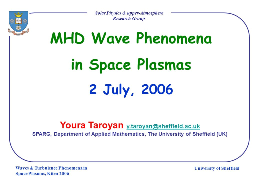 University of Sheffield Solar Physics & upper-Atmosphere Research Group Waves & Turbulence Phenomena in Space Plasmas, Kiten 2006 KH and RF instabilities: comparison RFI occurs at lower flow speeds KH unstable fast waves extract more energy KH unstable fast waves deposit the energy near the outer boundary Resonantly unstable fast waves deposit the energy at the resonant surface