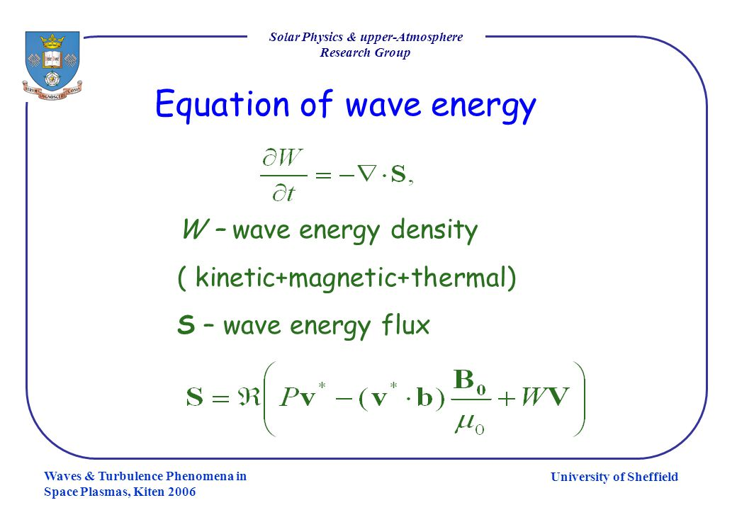 University of Sheffield Solar Physics & upper-Atmosphere Research Group Waves & Turbulence Phenomena in Space Plasmas, Kiten 2006 Equation of wave ene