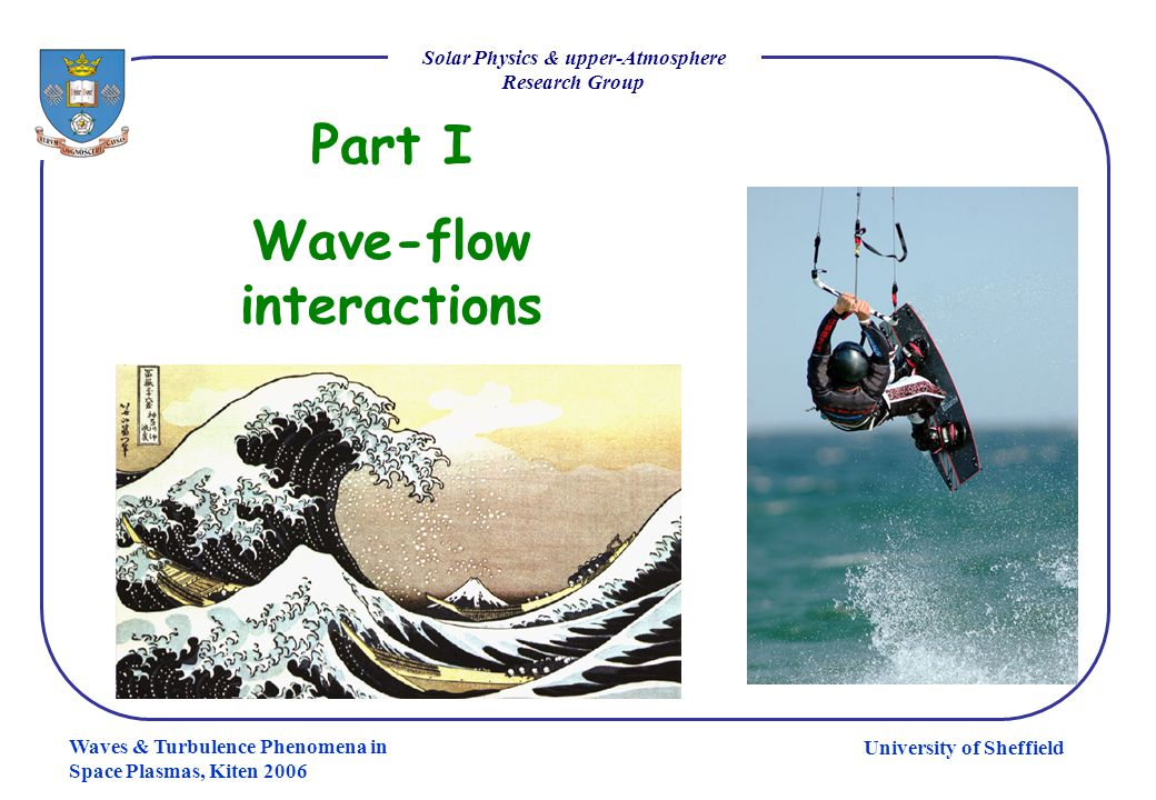 University of Sheffield Solar Physics & upper-Atmosphere Research Group Waves & Turbulence Phenomena in Space Plasmas, Kiten 2006 Part I Wave-flow int