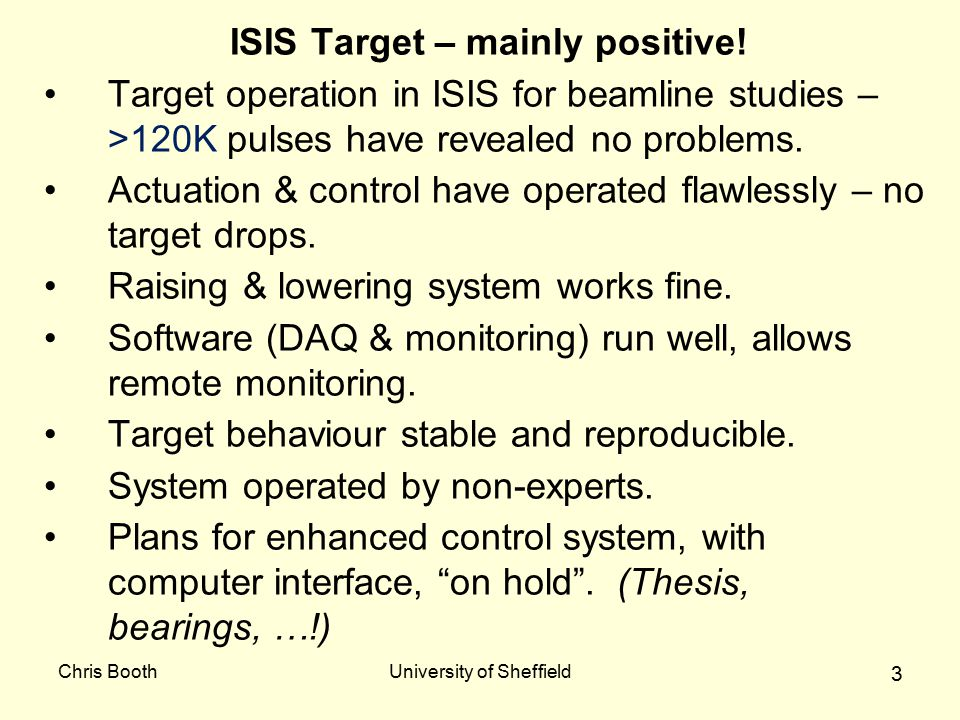 Chris BoothUniversity of Sheffield 14 Conclusion Target operation in ISIS shows actuation, control, infrastructure working correctly.