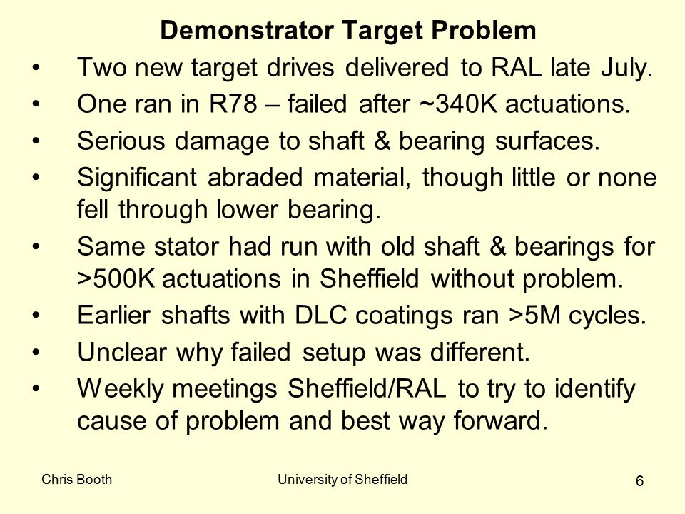 Chris BoothUniversity of Sheffield 6 Demonstrator Target Problem Two new target drives delivered to RAL late July. One ran in R78 – failed after ~340K