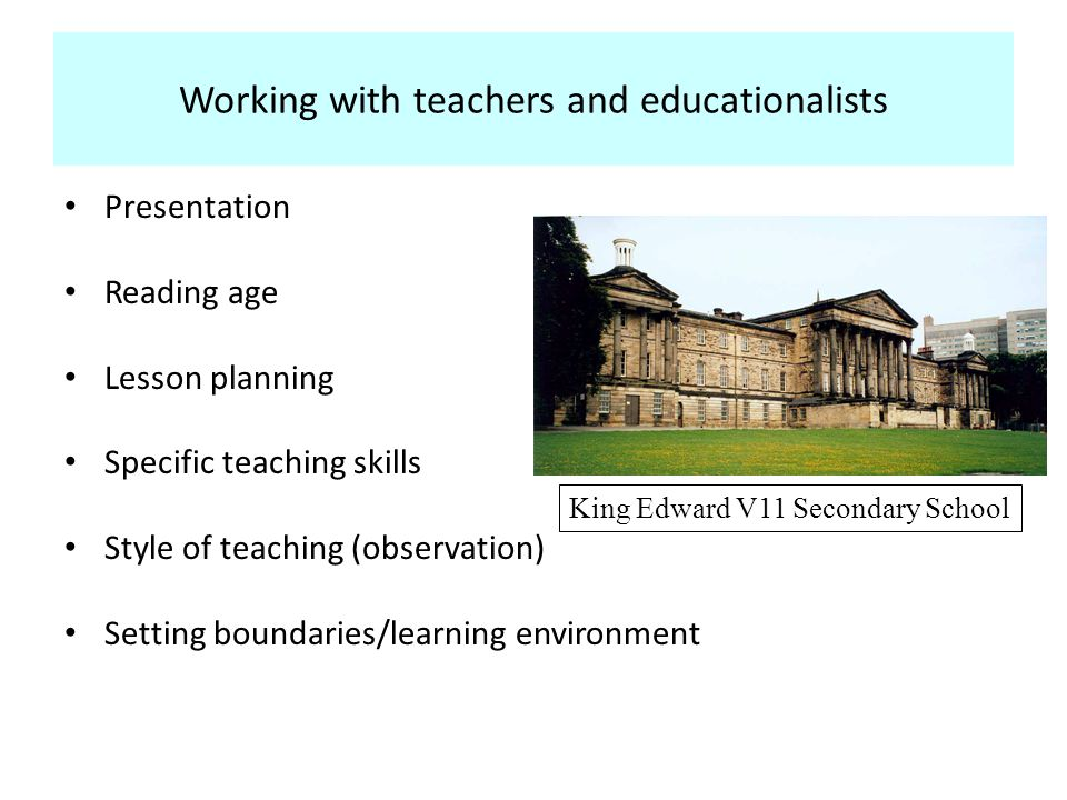 Working with teachers and educationalists Presentation Reading age Lesson planning Specific teaching skills Style of teaching (observation) Setting boundaries/learning environment King Edward V11 Secondary School