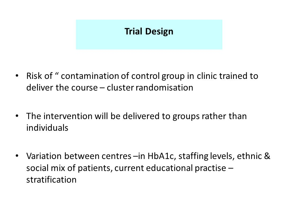 Trial Design Risk of contamination of control group in clinic trained to deliver the course – cluster randomisation The intervention will be delivered to groups rather than individuals Variation between centres –in HbA1c, staffing levels, ethnic & social mix of patients, current educational practise – stratification