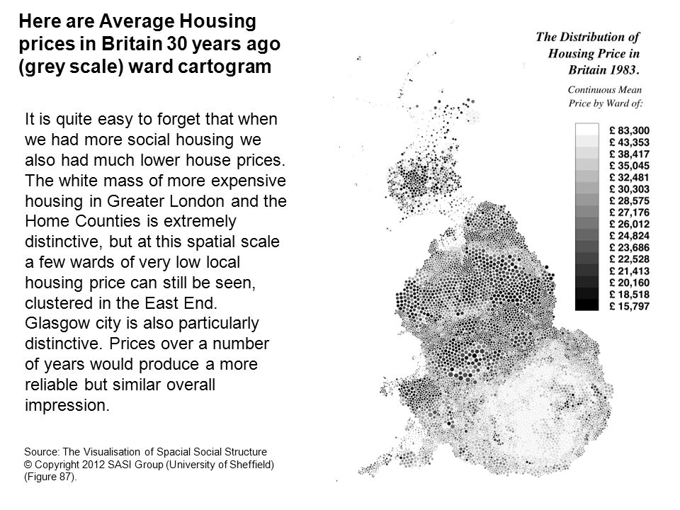 Here are Average Housing prices in Britain 30 years ago (grey scale) ward cartogram It is quite easy to forget that when we had more social housing we also had much lower house prices.