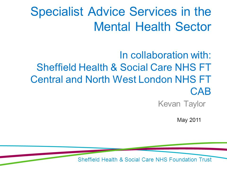 Sheffield Health & Social Care NHS Foundation Trust Specialist Advice Services in the Mental Health Sector In collaboration with: Sheffield Health & Social Care NHS FT Central and North West London NHS FT CAB Kevan Taylor May 2011
