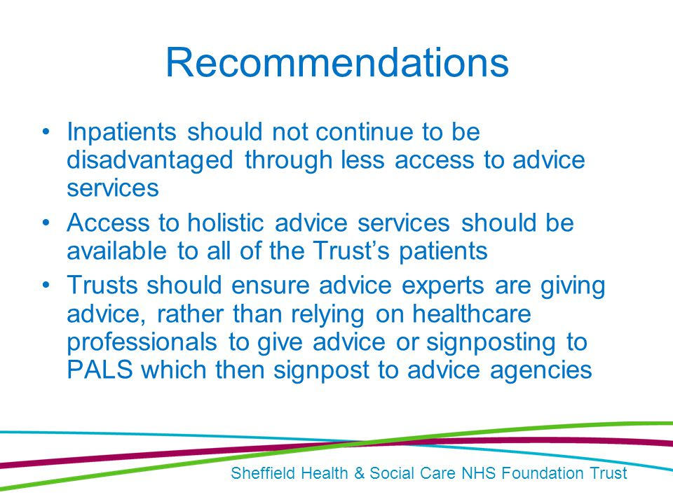 Sheffield Health & Social Care NHS Foundation Trust Recommendations Inpatients should not continue to be disadvantaged through less access to advice services Access to holistic advice services should be available to all of the Trust's patients Trusts should ensure advice experts are giving advice, rather than relying on healthcare professionals to give advice or signposting to PALS which then signpost to advice agencies