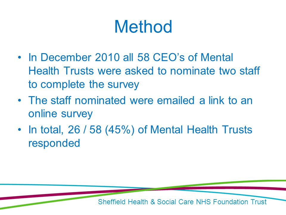 Sheffield Health & Social Care NHS Foundation Trust Method In December 2010 all 58 CEO's of Mental Health Trusts were asked to nominate two staff to complete the survey The staff nominated were emailed a link to an online survey In total, 26 / 58 (45%) of Mental Health Trusts responded