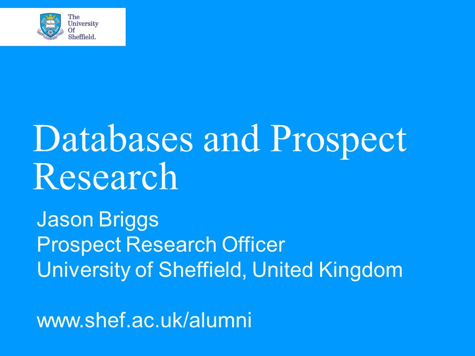 Databases and Prospect Research Jason Briggs Prospect Research Officer University of Sheffield, United Kingdom www.shef.ac.uk/alumni