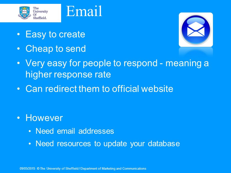 09/05/2015© The University of Sheffield / Department of Marketing and Communications Email Easy to create Cheap to send Very easy for people to respond - meaning a higher response rate Can redirect them to official website However Need email addresses Need resources to update your database