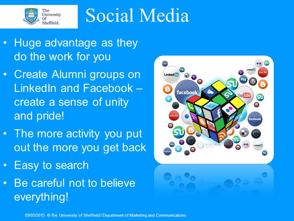 Social Media Huge advantage as they do the work for you Create Alumni groups on LinkedIn and Facebook – create a sense of unity and pride.