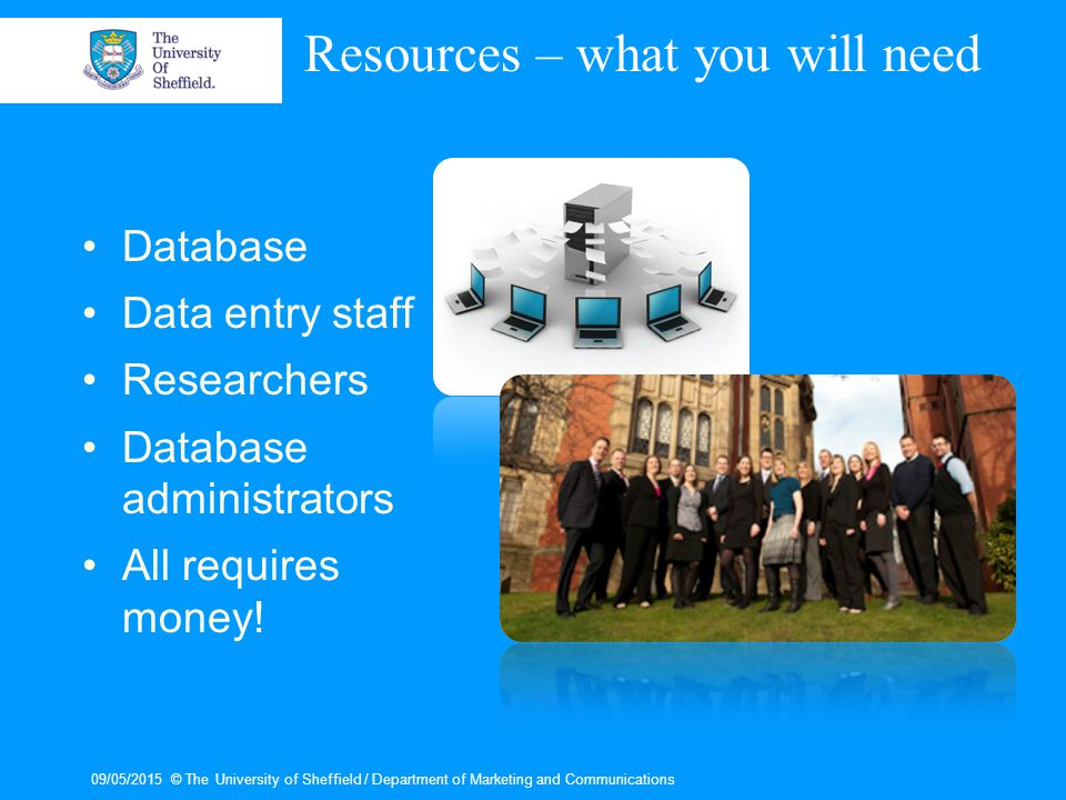 09/05/2015© The University of Sheffield / Department of Marketing and Communications Resources – what you will need Database Data entry staff Researchers Database administrators All requires money!