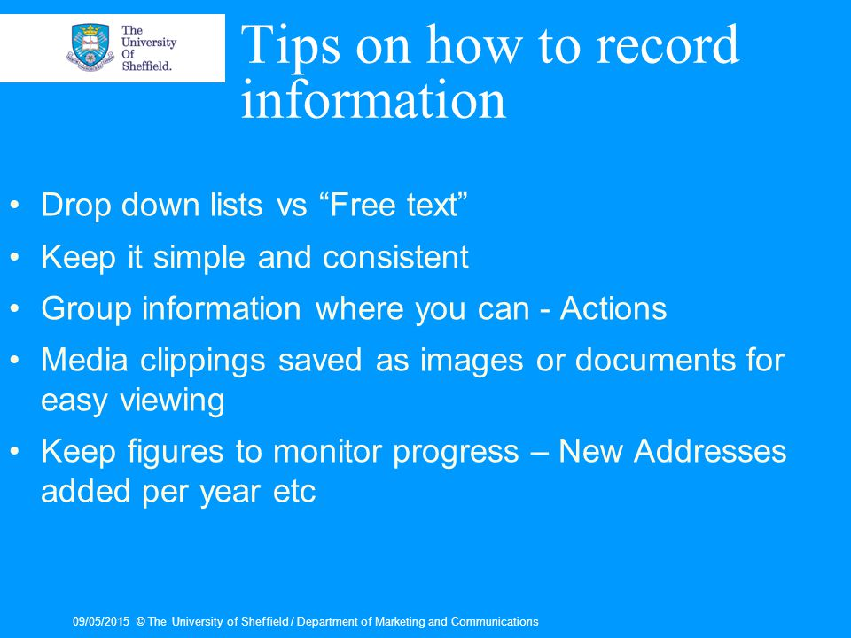 09/05/2015© The University of Sheffield / Department of Marketing and Communications Tips on how to record information Drop down lists vs Free text Keep it simple and consistent Group information where you can - Actions Media clippings saved as images or documents for easy viewing Keep figures to monitor progress – New Addresses added per year etc