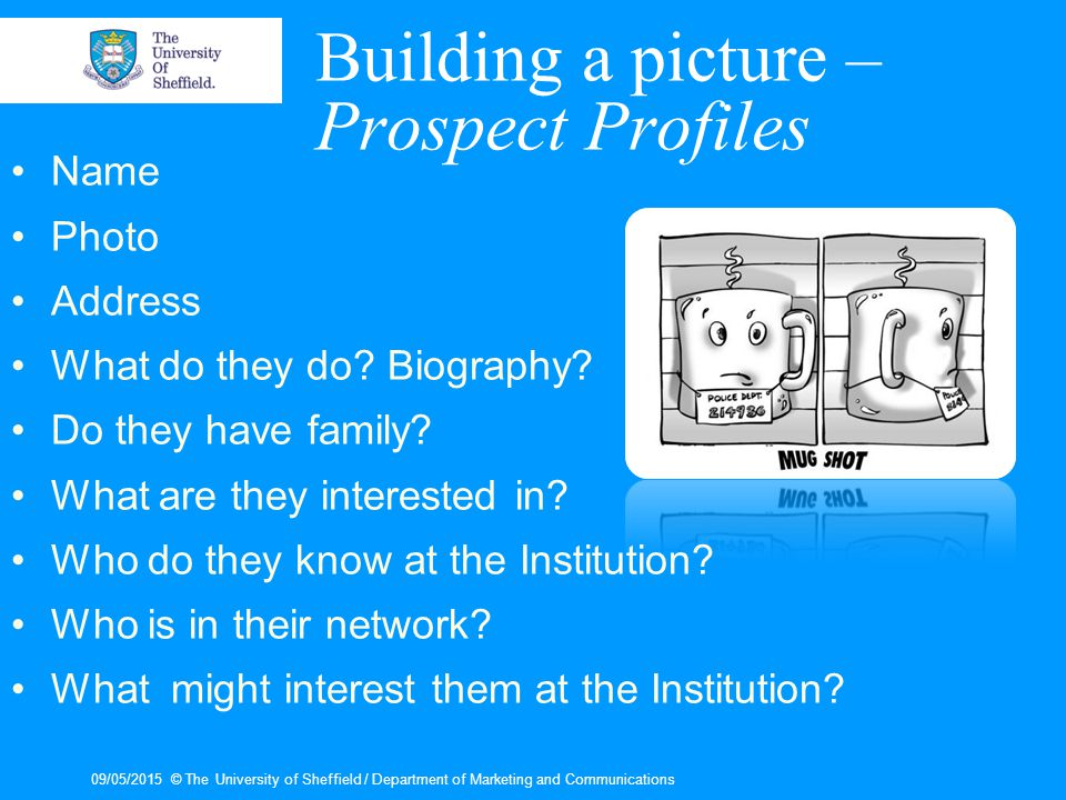 09/05/2015© The University of Sheffield / Department of Marketing and Communications Building a picture – Prospect Profiles Name Photo Address What do they do.