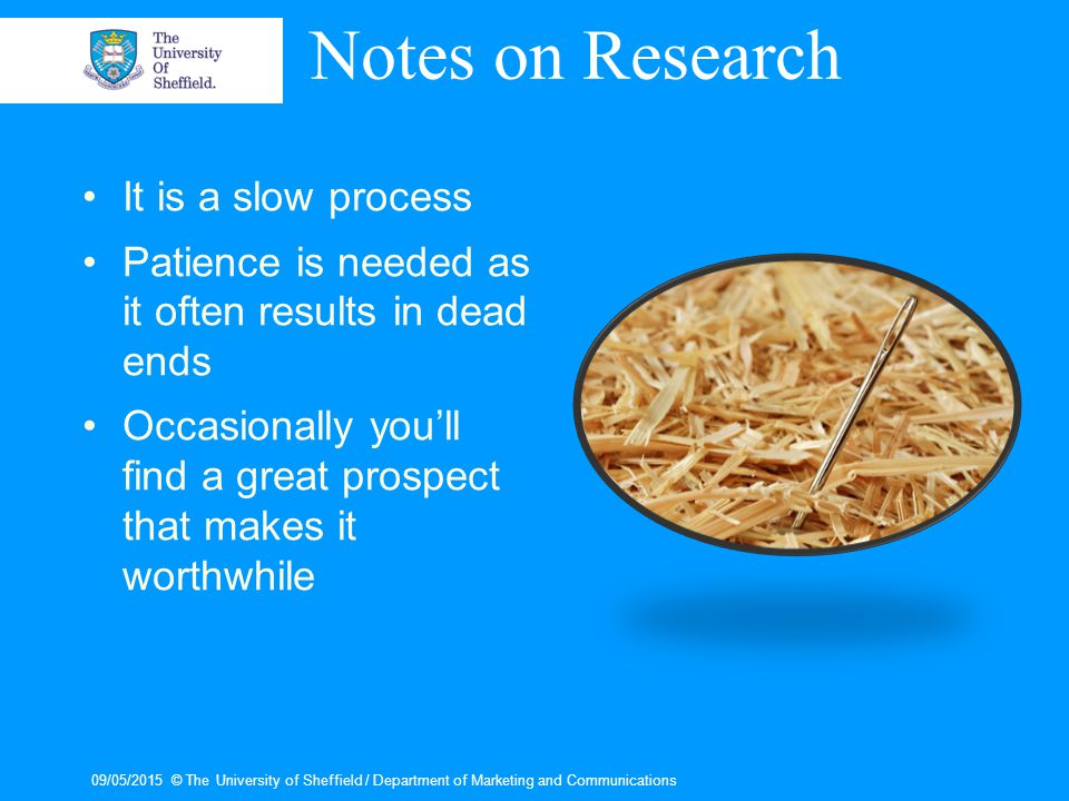 Notes on Research It is a slow process Patience is needed as it often results in dead ends Occasionally you'll find a great prospect that makes it worthwhile 09/05/2015© The University of Sheffield / Department of Marketing and Communications