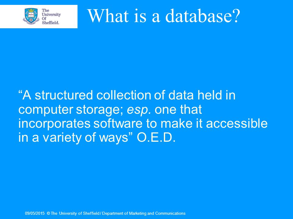 09/05/2015© The University of Sheffield / Department of Marketing and Communications What is a database.