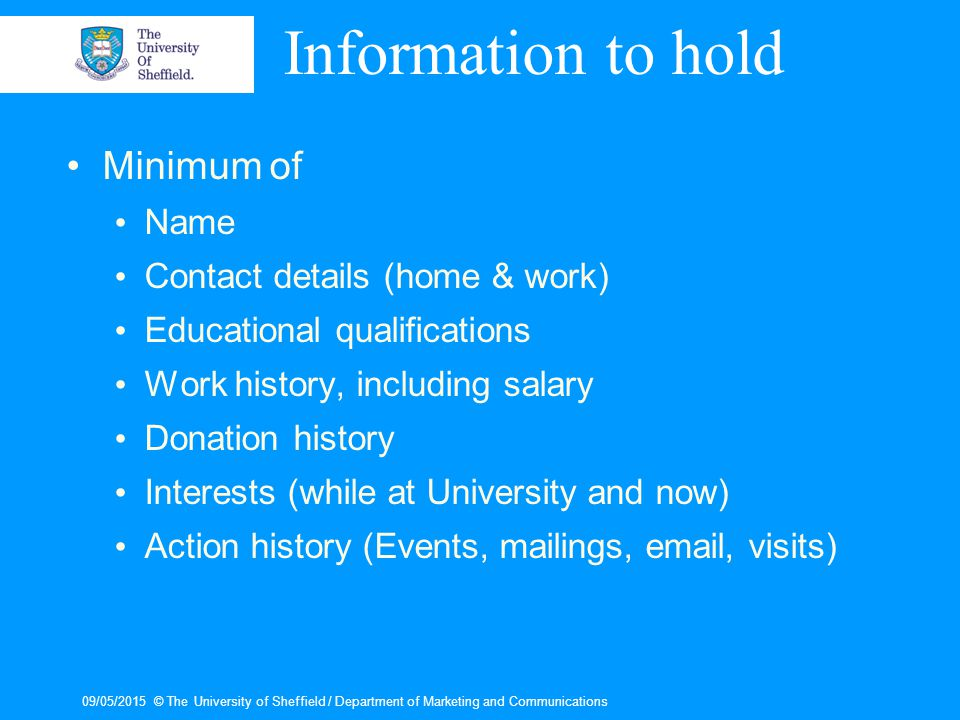 09/05/2015© The University of Sheffield / Department of Marketing and Communications Sources of information 1– Internal Sources Current Databases – in other departments Alumni Directories – graduation records Personal Knowledge