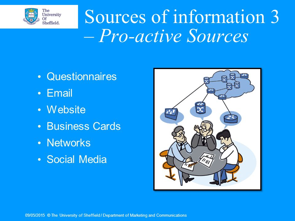 09/05/2015© The University of Sheffield / Department of Marketing and Communications Sources of information 3 – Pro-active Sources Questionnaires Email Website Business Cards Networks Social Media