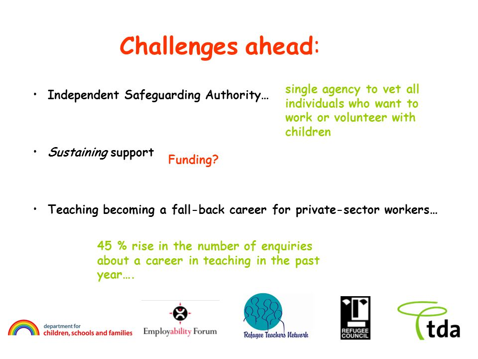 Challenges ahead: Independent Safeguarding Authority… Sustaining support Teaching becoming a fall-back career for private-sector workers… 45 % rise in the number of enquiries about a career in teaching in the past year….