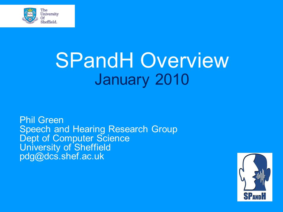 SPandH Overview January 2010 Phil Green Speech and Hearing Research Group Dept of Computer Science University of Sheffield pdg@dcs.shef.ac.uk
