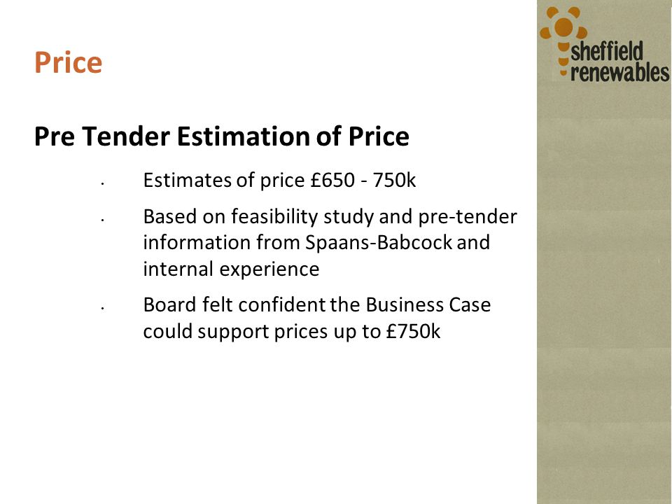 Price Pre Tender Estimation of Price Estimates of price £650 - 750k Based on feasibility study and pre-tender information from Spaans-Babcock and internal experience Board felt confident the Business Case could support prices up to £750k