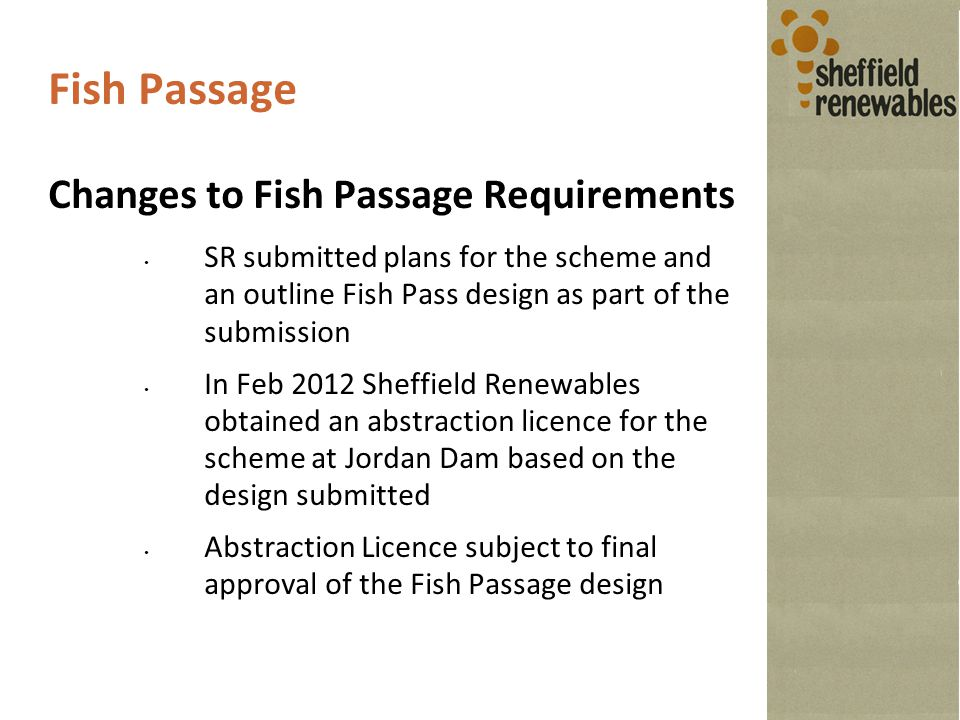 Fish Passage Changes to Fish Passage Requirements SR submitted plans for the scheme and an outline Fish Pass design as part of the submission In Feb 2012 Sheffield Renewables obtained an abstraction licence for the scheme at Jordan Dam based on the design submitted Abstraction Licence subject to final approval of the Fish Passage design