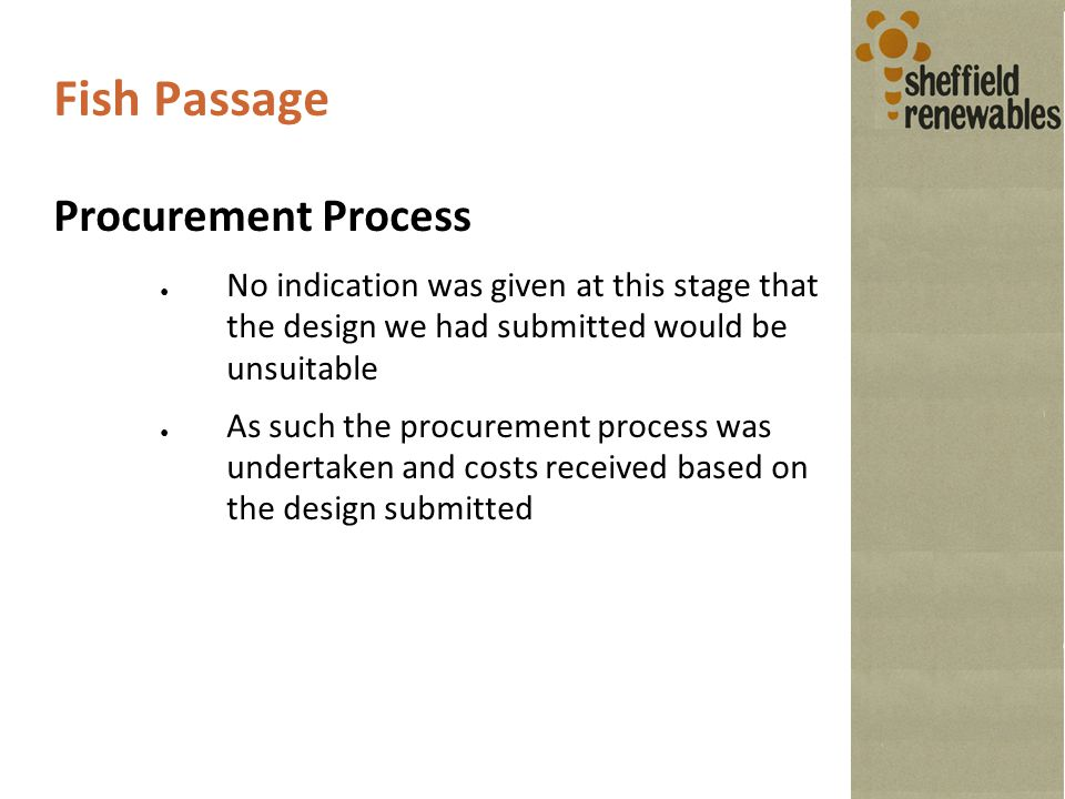 Fish Passage Procurement Process ● No indication was given at this stage that the design we had submitted would be unsuitable ● As such the procurement process was undertaken and costs received based on the design submitted