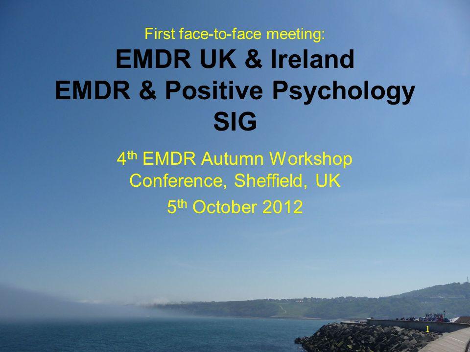1 First face-to-face meeting: EMDR UK & Ireland EMDR & Positive Psychology SIG 4 th EMDR Autumn Workshop Conference, Sheffield, UK 5 th October 2012
